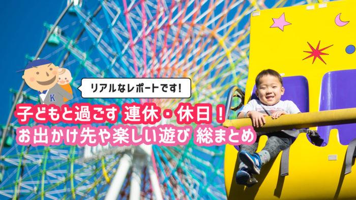 リアルなレポートです! 子どもと過ごす連休・休日! お出かけ先や楽しい遊びを総まとめ